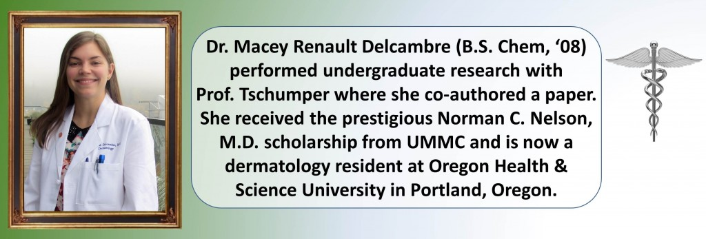 Dr. Macey Renault Delcambre (B.S. Chem, '08) performed undergraduate research with Prof. Tschumper where she co-authored a paper. She received the prestigious Norman C. Nelson, M.D. scholarship from UMMC and is now a dermatology resident at Oregon Health & Science University in Portland, Oregon.